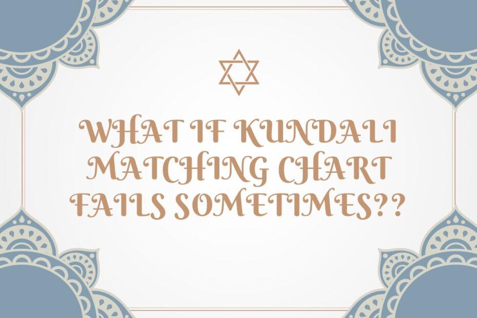 WHAT IF KUNDALI MATCHING CHART FAILS SOMETIMES??
